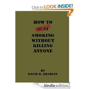 How To Stop Smoking Without Killing Anyone: David R. Bradley: