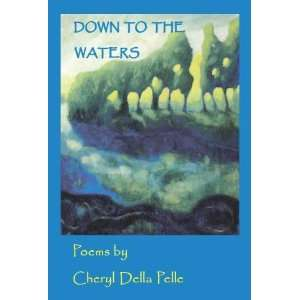 Down to the Waters (9780979222689): Cheryl Della Pelle: Books