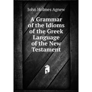 of the Greek Language of the New Testament: John Holmes Agnew: Books